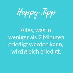 Happy Tipp Alles was in weniger als 2 Minuten erledigt werden kann, wird gleich erledigt